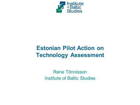 Estonian Pilot Action on Technology Assessment Rene Tõnnisson Institute of Baltic Studies.