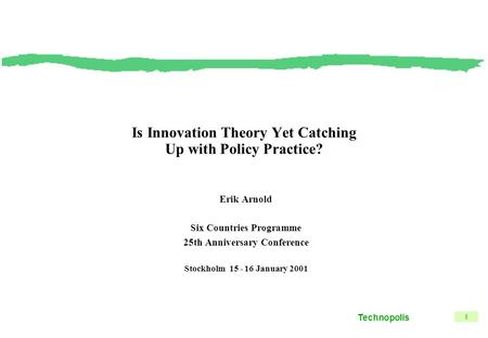 Technopolis 1 Is Innovation Theory Yet Catching Up with Policy Practice? Erik Arnold Six Countries Programme 25th Anniversary Conference Stockholm 15 -