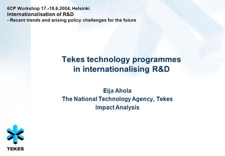 Tekes technology programmes in internationalising R&D Eija Ahola The National Technology Agency, Tekes Impact Analysis 6CP Workshop 17.-18.6.2004, Helsinki.