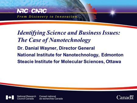 Identifying Science and Business Issues: The Case of Nanotechnology Dr. Danial Wayner, Director General National Institute for Nanotechnology, Edmonton.