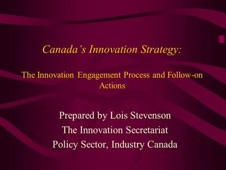 Canadas Innovation Strategy: The Innovation Engagement Process and Follow-on Actions Prepared by Lois Stevenson The Innovation Secretariat Policy Sector,
