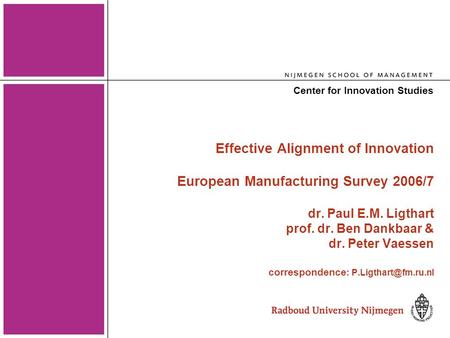 1 Effective Alignment of Innovation European Manufacturing Survey 2006/7 dr. Paul E.M. Ligthart prof. dr. Ben Dankbaar & dr. Peter Vaessen correspondence.