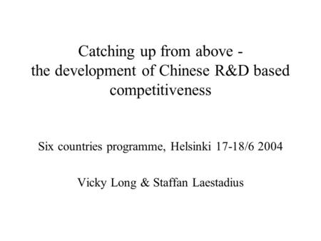 Catching up from above - the development of Chinese R&D based competitiveness Six countries programme, Helsinki 17-18/6 2004 Vicky Long & Staffan Laestadius.
