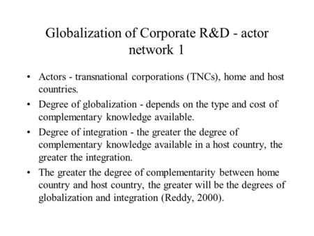 Globalization of Corporate R&D - actor network 1 Actors - transnational corporations (TNCs), home and host countries. Degree of globalization - depends.