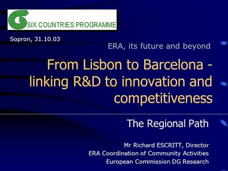From Lisbon to Barcelona - linking R&D to innovation and competitiveness The Regional Path Mr Richard ESCRITT, Director ERA Coordination of Community Activities.