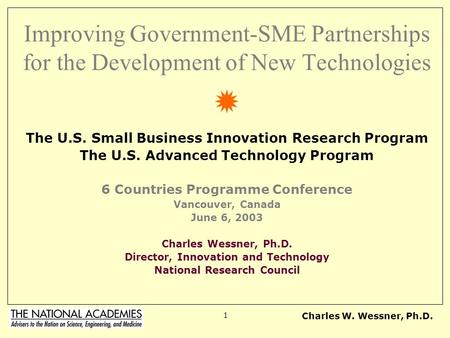 Charles W. Wessner, Ph.D. 1 Improving Government-SME Partnerships for the Development of New Technologies The U.S. Small Business Innovation Research Program.