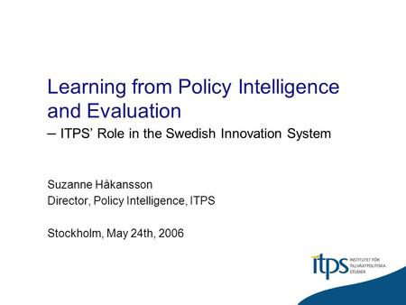 Learning from Policy Intelligence and Evaluation – ITPS Role in the Swedish Innovation System Suzanne Håkansson Director, Policy Intelligence, ITPS Stockholm,