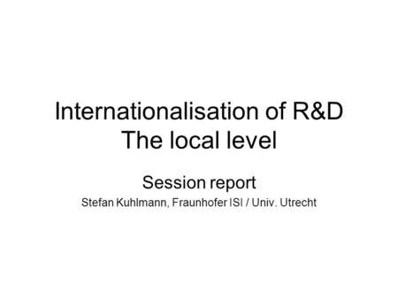 Internationalisation of R&D The local level Session report Stefan Kuhlmann, Fraunhofer ISI / Univ. Utrecht.