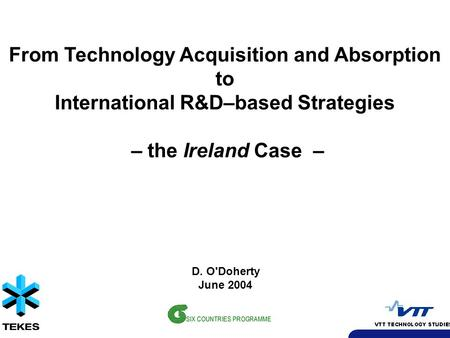 From Technology Acquisition and Absorption to International R&D–based Strategies – the Ireland Case – D. O'Doherty June 2004.