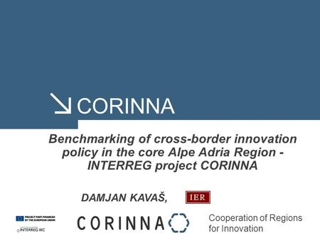 Cooperation of Regions for Innovation CORINNA Benchmarking of cross-border innovation policy in the core Alpe Adria Region - INTERREG project CORINNA DAMJAN.
