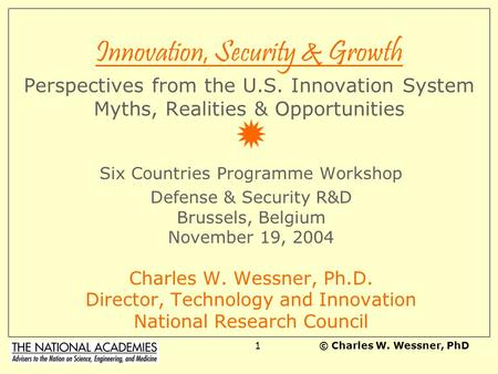 © Charles W. Wessner, PhD1 Innovation, Security & Growth Perspectives from the U.S. Innovation System Myths, Realities & Opportunities Six Countries Programme.