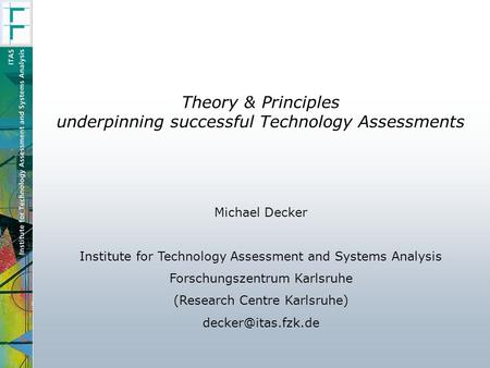 Theory & Principles underpinning successful Technology Assessments Michael Decker Institute for Technology Assessment and Systems Analysis Forschungszentrum.