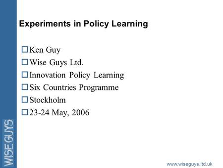 Www.wiseguys.ltd.uk Experiments in Policy Learning oKen Guy oWise Guys Ltd. oInnovation Policy Learning oSix Countries Programme oStockholm o23-24 May,