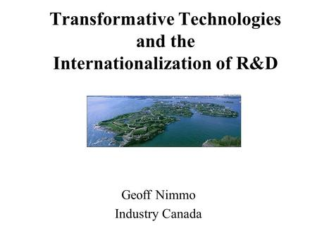 Transformative Technologies and the Internationalization of R&D Geoff Nimmo Industry Canada.