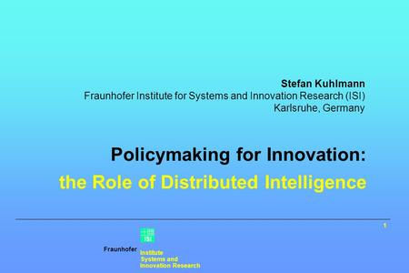 Fraunhofer Institute Systems and Innovation Research ISI Policymaking for Innovation: the Role of Distributed Intelligence Stefan Kuhlmann Fraunhofer Institute.