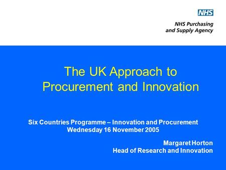 Six Countries Programme – Innovation and Procurement Wednesday 16 November 2005 Margaret Horton Head of Research and Innovation The UK Approach to Procurement.