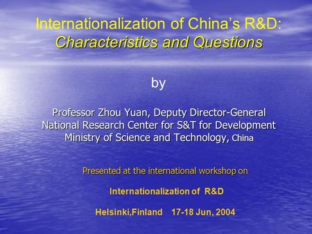 Characteristics and Questions Internationalization of Chinas R&D: Characteristics and Questions by Professor Zhou Yuan, Deputy Director-General National.