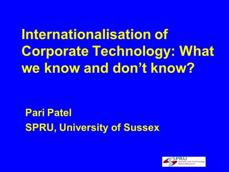 Internationalisation of Corporate Technology: What we know and dont know? Pari Patel SPRU, University of Sussex.