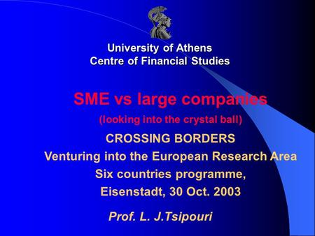 University of Athens Centre of Financial Studies SME vs large companies (looking into the crystal ball) CROSSING BORDERS Venturing into the European Research.