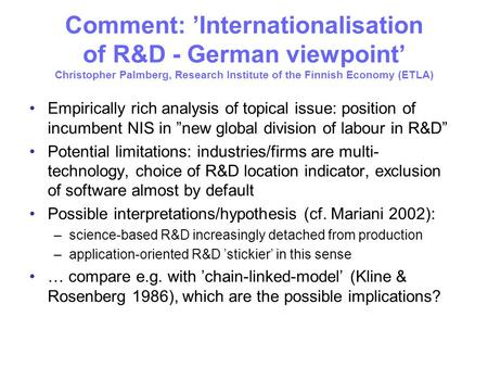 Comment: Internationalisation of R&D - German viewpoint Christopher Palmberg, Research Institute of the Finnish Economy (ETLA) Empirically rich analysis.