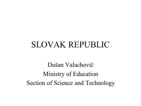 SLOVAK REPUBLIC Dušan Valachovič Ministry of Education Section of Science and Technology.