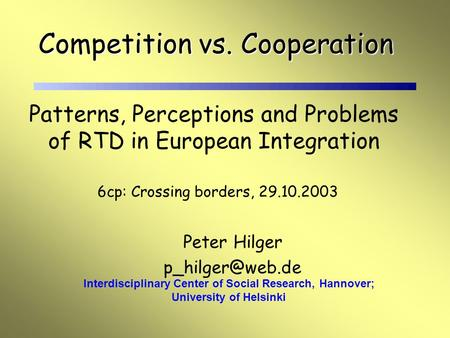Peter Hilger Interdisciplinary Center of Social Research, Hannover; University of Helsinki Competition vs. Cooperation Patterns, Perceptions.
