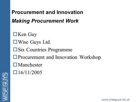 Www.wiseguys.ltd.uk Procurement and Innovation Making Procurement Work oKen Guy oWise Guys Ltd. oSix Countries Programme oProcurement and Innovation Workshop.