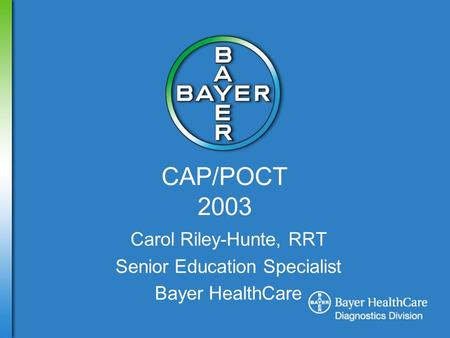 CAP/POCT 2003 Carol Riley-Hunte, RRT Senior Education Specialist Bayer HealthCare.