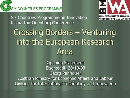 Crossing Borders – Venturing into the European Research Area Opening Statement Eisenstadt, 30/10/03 Georg Panholzer Austrian Ministry for Economic Affairs.