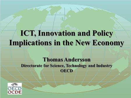 ICT, Innovation and Policy Implications in the New Economy Thomas Andersson Directorate for Science, Technology and Industry OECD ICT, Innovation and Policy.