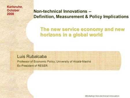 Workshop Non-technical innovation The new service economy and new horizons in a global world Luis Rubalcaba Professor of Economic Policy, University of.