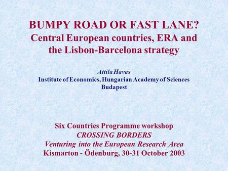 BUMPY ROAD OR FAST LANE? Central European countries, ERA and the Lisbon-Barcelona strategy Attila Havas Institute of Economics, Hungarian Academy of Sciences.