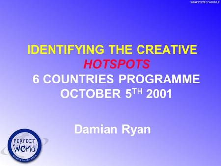 IDENTIFYING THE CREATIVE HOTSPOTS 6 COUNTRIES PROGRAMME OCTOBER 5 TH 2001 Damian Ryan.