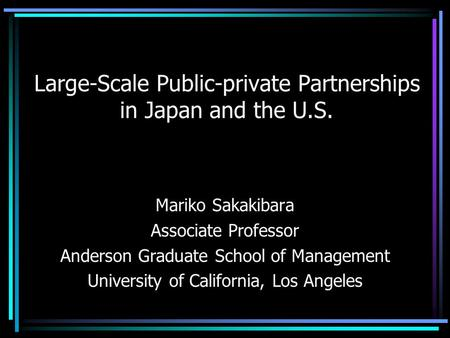 Large-Scale Public-private Partnerships in Japan and the U.S. Mariko Sakakibara Associate Professor Anderson Graduate School of Management University of.