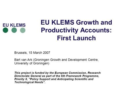 EU KLEMS Growth and Productivity Accounts: First Launch Brussels, 15 March 2007 Bart van Ark (Groningen Growth and Development Centre, University of Groningen)