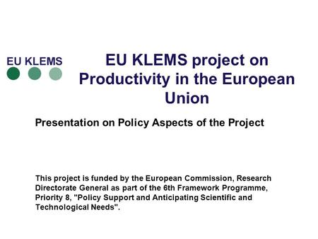 EU KLEMS project on Productivity in the European Union Presentation on Policy Aspects of the Project This project is funded by the European Commission,