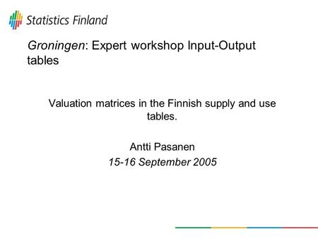 Groningen: Expert workshop Input-Output tables Valuation matrices in the Finnish supply and use tables. Antti Pasanen 15-16 September 2005.