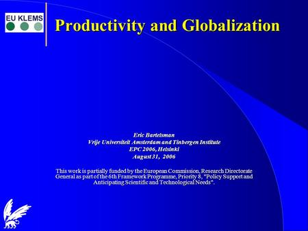 Productivity and Globalization Eric Bartelsman Vrije Universiteit Amsterdam and Tinbergen Institute EPC 2006, Helsinki August 31, 2006 This work is partially.