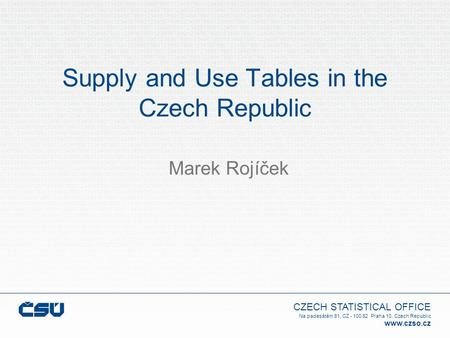 CZECH STATISTICAL OFFICE Na padesátém 81, CZ - 100 82 Praha 10, Czech Republic www.czso.cz Supply and Use Tables in the Czech Republic Marek Rojíček.