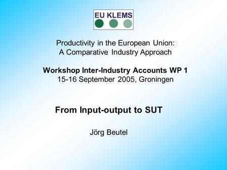 From Input-output to SUT Jörg Beutel Productivity in the European Union: A Comparative Industry Approach Workshop Inter-Industry Accounts WP 1 15-16 September.