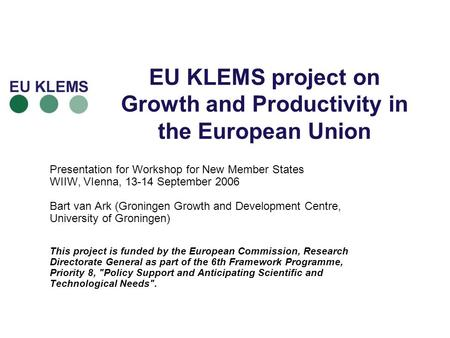 EU KLEMS project on Growth and Productivity in the European Union Presentation for Workshop for New Member States WIIW, VIenna, 13-14 September 2006 Bart.