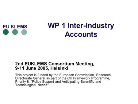 WP 1 Inter-industry Accounts 2nd EUKLEMS Consortium Meeting, 9-11 June 2005, Helsinki This project is funded by the European Commission, Research Directorate.