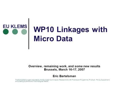 WP10 Linkages with Micro Data Overview, remaining work, and some new results Brussels, March 16-17, 2007 Eric Bartelsman The EUKLEMS project is funded.