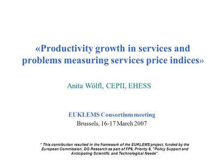«Productivity growth in services and problems measuring services price indices » EUKLEMS Consortium meeting Brussels, 16-17 March 2007 Anita Wölfl, CEPII,