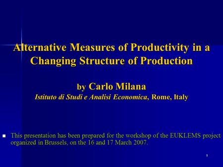1 Alternative Measures of Productivity in a Changing Structure of Production by Carlo Milana Istituto di Studi e Analisi Economica, Rome, Italy This presentation.