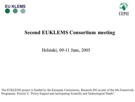 Second EUKLEMS Consortium meeting Helsinki, 09-11 June, 2005 The EUKLEMS project is funded by the European Commission, Research DG as part of the 6th Framework.