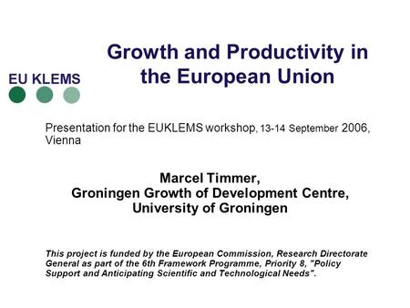 Growth and Productivity in the European Union Presentation for the EUKLEMS workshop, 13-14 September 2006, Vienna Marcel Timmer, Groningen Growth of Development.