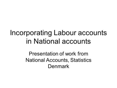 Incorporating Labour accounts in National accounts Presentation of work from National Accounts, Statistics Denmark.