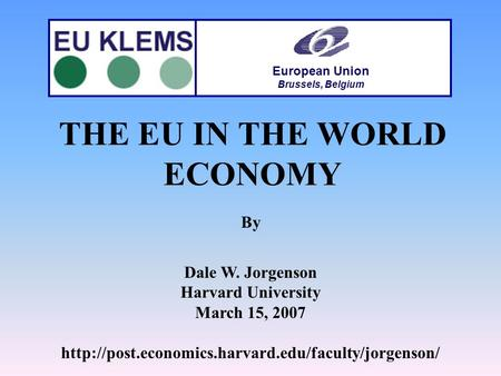 THE EU IN THE WORLD ECONOMY By Dale W. Jorgenson Harvard University March 15, 2007  European Union.