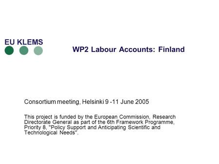 WP2 Labour Accounts: Finland Consortium meeting, Helsinki 9 -11 June 2005 This project is funded by the European Commission, Research Directorate General.